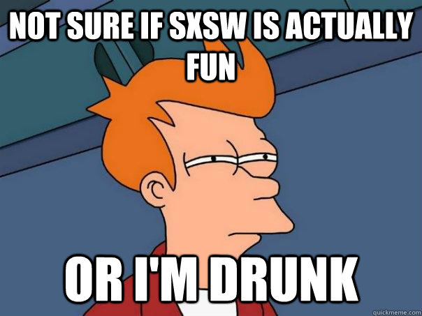 Not sure if SXSW is actually fun Or I'm drunk - Not sure if SXSW is actually fun Or I'm drunk  Futurama Fry