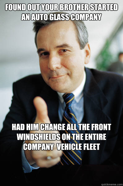 Found out your brother started an Auto Glass Company Had him change all the front windshields on the entire company  vehicle fleet - Found out your brother started an Auto Glass Company Had him change all the front windshields on the entire company  vehicle fleet  Good Guy Boss