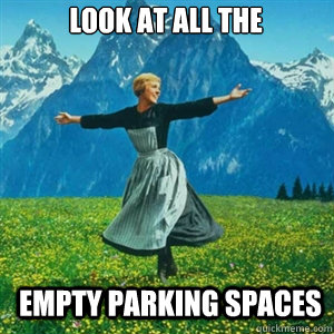 look at all the  empty parking spaces  And look at all the fucks I give