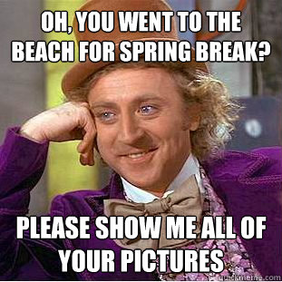 Oh, you went to the beach for Spring Break? Please show me all of your pictures  Condescending Wonka