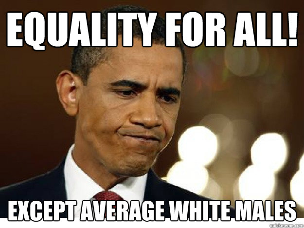 3fa7ddcb6d92729a48ed4cbd01d08291cba9cdcc44e4519ce4351bad79309011 equality for all! except average white males idiot obama quickmeme