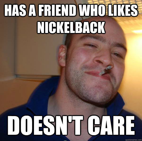Has a friend who likes nickelback doesn't care - Has a friend who likes nickelback doesn't care  Misc