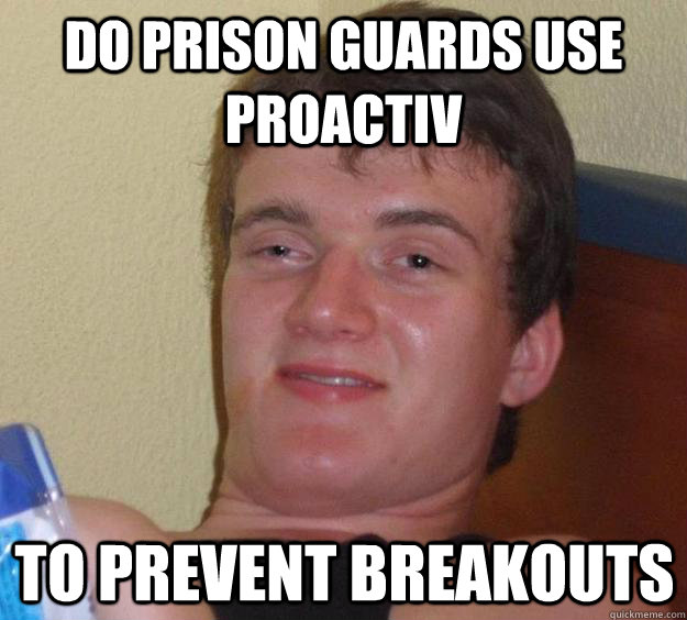 3fad3a507d5446499fde10bf14054ceb65561208a5512e0e2b20bea11dde5503 do prison guards use proactiv to prevent breakouts 10 guy,Hilarious Prison Memes