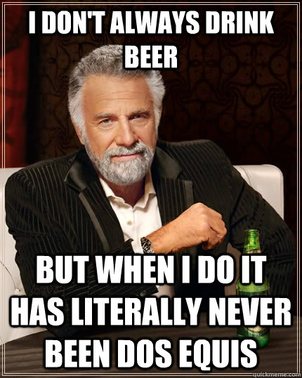 I don't always drink beer but when i do it has literally never been Dos Equis - I don't always drink beer but when i do it has literally never been Dos Equis  The Most Interesting Man In The World