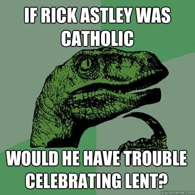 If Rick Astley was Catholic would he have trouble celebrating lent?  Rick Astley