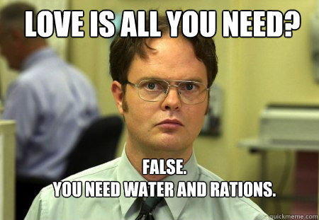 LOVE IS ALL YOU NEED? FALSE.   YOU NEED WATER AND RATIONS. - LOVE IS ALL YOU NEED? FALSE.   YOU NEED WATER AND RATIONS.  Schrute