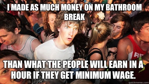 I made as much money on my bathroom break than what the people will earn in a hour if they get minimum wage. - I made as much money on my bathroom break than what the people will earn in a hour if they get minimum wage.  Sudden Clarity Clarence
