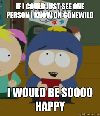 If I could just see one person I know on gonewild I would be soooo happy - If I could just see one person I know on gonewild I would be soooo happy  Craig - I would be so happy