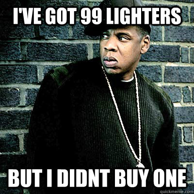 I've got 99 lighters But I Didnt buy one