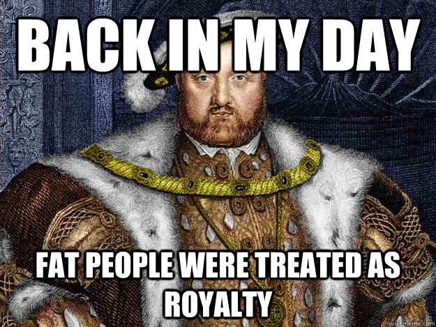 Back in my day Fat people were treated as royalty - Back in my day Fat people were treated as royalty  King Henry VIII