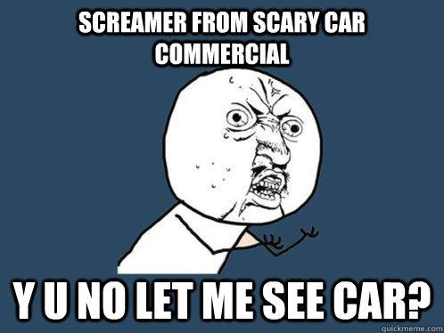 Screamer From Scary Car Commercial Y U No Let Me See Car Y U No