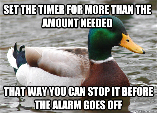 Set the timer for more than the amount needed that way you can stop it before the alarm goes off - Set the timer for more than the amount needed that way you can stop it before the alarm goes off  Actual Advice Mallard