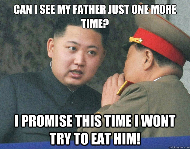 can i see my father just one more time? I promise this time i wont try to eat him! - can i see my father just one more time? I promise this time i wont try to eat him!  Hungry Kim Jong Un