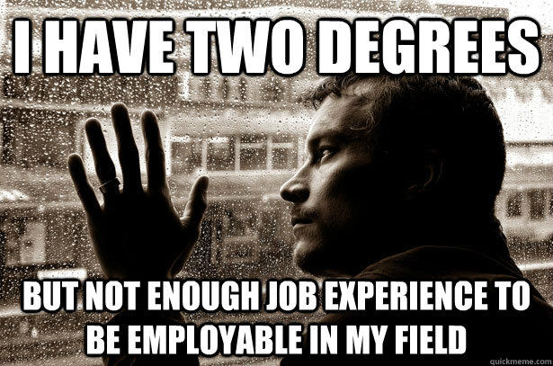 I have two degrees but not enough job experience to be employable in my field  Over-Educated Problems