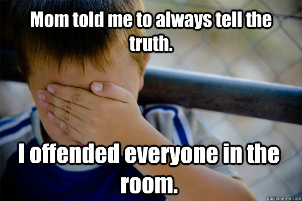 Mom told me to always tell the truth. I offended everyone in the room.  Confession kid