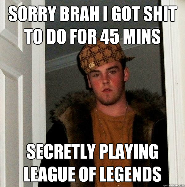 23049f075 Sorry brah i got shit to do for 45 mins secretly playing league of legends
