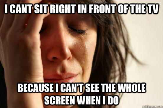 I cant sit right in front of the TV because I can't see the whole screen when I do - I cant sit right in front of the TV because I can't see the whole screen when I do  First World Problems