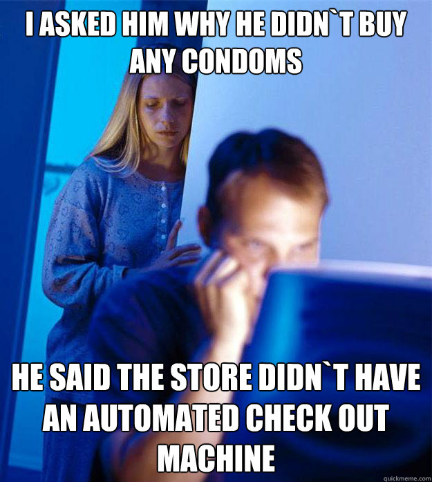 I asked him why he didn`t buy any condoms he said the store didn`t have an automated check out machine - I asked him why he didn`t buy any condoms he said the store didn`t have an automated check out machine  Redditors Wife
