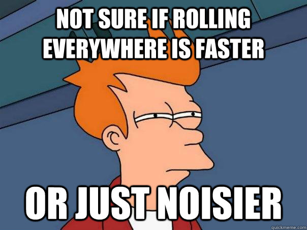 Not sure if rolling everywhere is faster Or just noisier - Not sure if rolling everywhere is faster Or just noisier  Futurama Fry