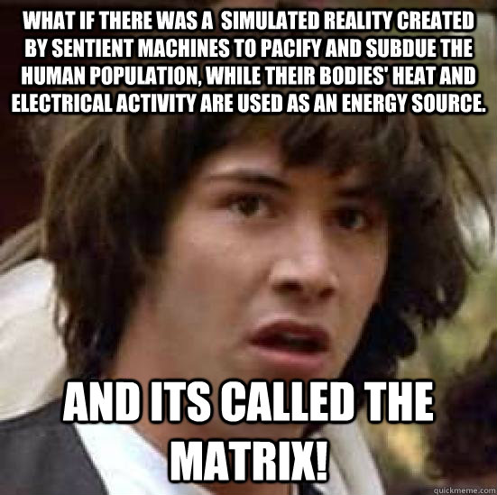 What if there was a  simulated reality created by sentient machines to pacify and subdue the human population, while their bodies' heat and electrical activity are used as an energy source. And its called the Matrix! - What if there was a  simulated reality created by sentient machines to pacify and subdue the human population, while their bodies' heat and electrical activity are used as an energy source. And its called the Matrix!  conspiracy keanu