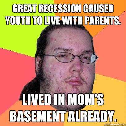 Great Recession caused youth to live with parents. Lived in mom's basement already. - Great Recession caused youth to live with parents. Lived in mom's basement already.  Butthurt Dweller