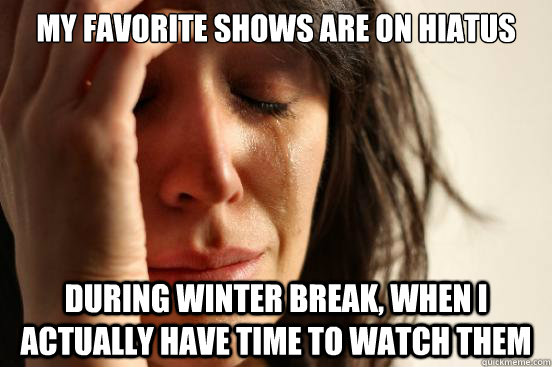 My favorite shows are on hiatus during winter break, when I actually have time to watch them - My favorite shows are on hiatus during winter break, when I actually have time to watch them  First World Problems