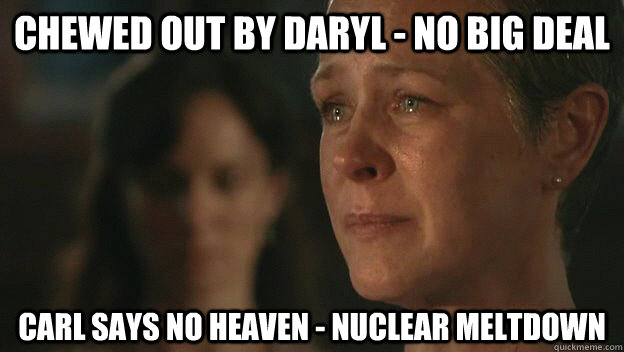 Chewed out by Daryl - no big deal Carl says no heaven - nuclear meltdown  The Walking Dead Sad Carol