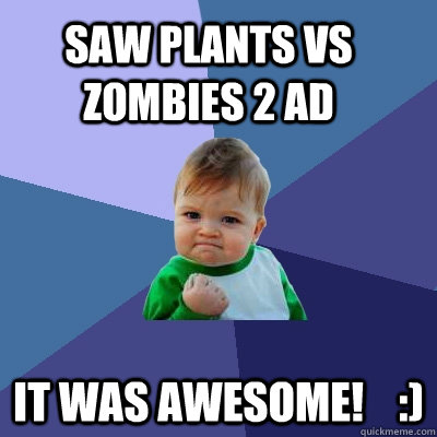 Saw Plants vs Zombies 2 ad It was awesome!    :)  Success Kid