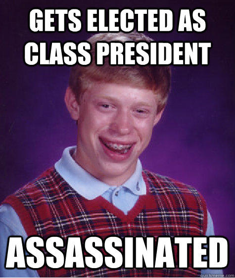 Gets elected as class president assassinated  Bad Luck Brian