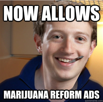 NOW ALLOWS MARIJUANA REFORM ADS - NOW ALLOWS MARIJUANA REFORM ADS  Good Guy Zuckerberg