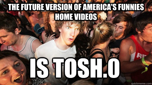 the future version of america's funnies home videos is tosh.0 - the future version of america's funnies home videos is tosh.0  Sudden Clarity Clarence