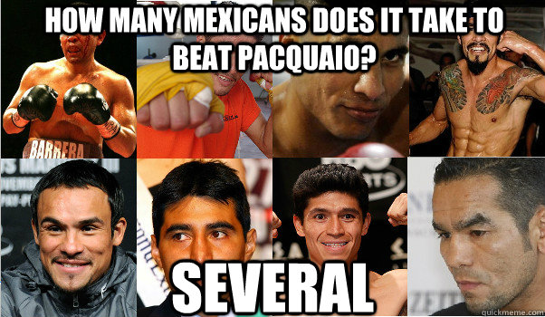 How many mexicans does it take to beat pacquaio? Several - How many mexicans does it take to beat pacquaio? Several  Misc