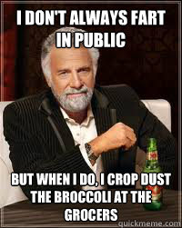 I don't always fart in public but when i do, i crop dust the broccoli at the grocers - I don't always fart in public but when i do, i crop dust the broccoli at the grocers  Misc