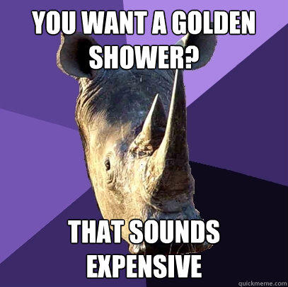 You want a golden shower? That sounds expensive - You want a golden shower? That sounds expensive  Sexually Oblivious Rhino