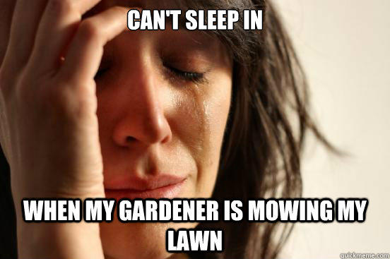 Can't sleep in when my gardener is mowing my lawn - Can't sleep in when my gardener is mowing my lawn  First World Problems