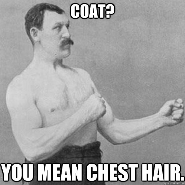 Coat? You mean chest hair. - Coat? You mean chest hair.  overly manly man