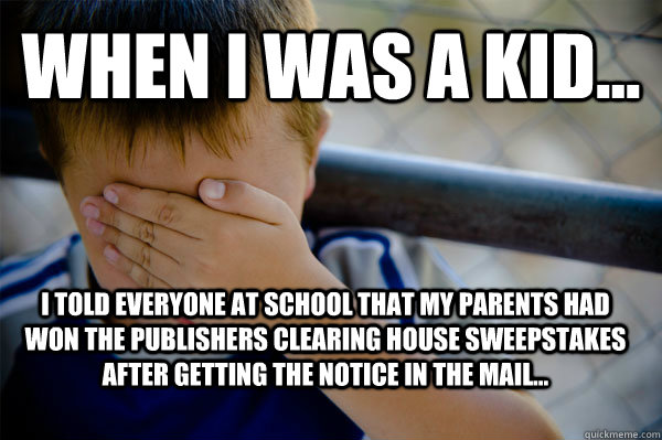 WHEN I WAS A KID... I told everyone at school that my parents had won the publishers clearing house sweepstakes after getting the notice in the mail... - WHEN I WAS A KID... I told everyone at school that my parents had won the publishers clearing house sweepstakes after getting the notice in the mail...  Confession kid