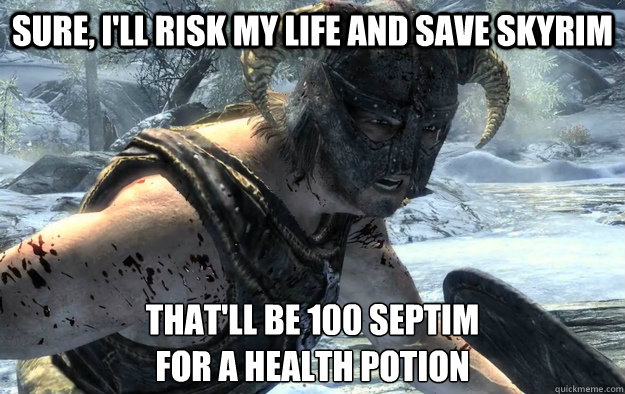 Sure, i'll risk my life and save skyrim that'll be 100 septim for a health potion - Sure, i'll risk my life and save skyrim that'll be 100 septim for a health potion  RPG Logic