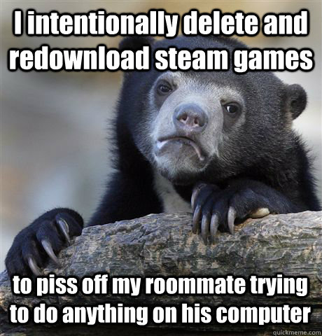 I intentionally delete and redownload steam games to piss off my roommate trying to do anything on his computer - I intentionally delete and redownload steam games to piss off my roommate trying to do anything on his computer  Confession Bear