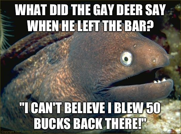 What did the gay deer say when he left the bar?