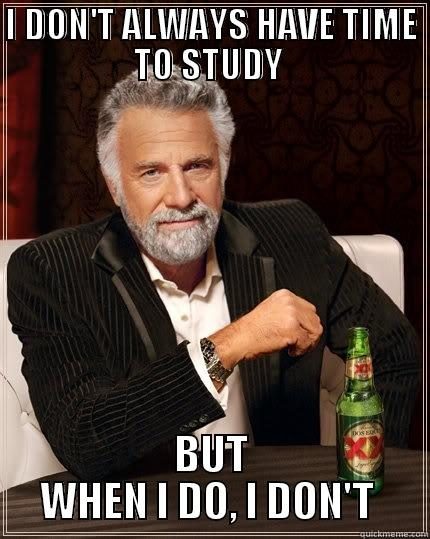 I DON'T ALWAYS HAVE TIME TO STUDY  BUT WHEN I DO, I DON'T  The Most Interesting Man In The World