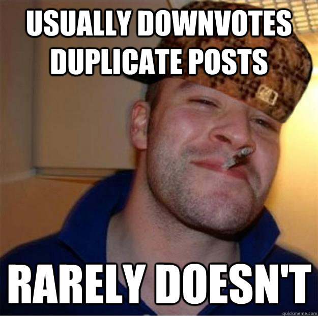 usually downvotes duplicate posts rarely doesn't