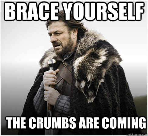 brace yourself THE CRUMBS ARE COMING