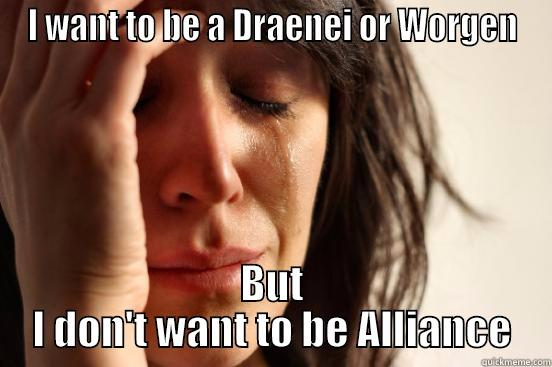 I WANT TO BE A DRAENEI OR WORGEN BUT I DON'T WANT TO BE ALLIANCE First World Problems
