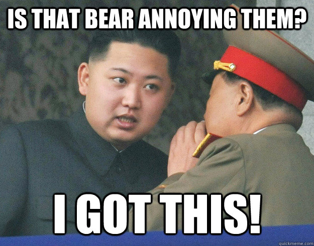 Is that bear annoying them? I got this! - Is that bear annoying them? I got this!  Hungry Kim Jong Un