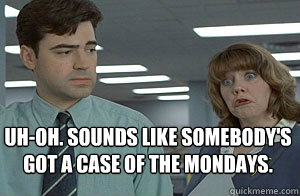 Uh-Oh. Sounds like somebody's  got a case of the Mondays.