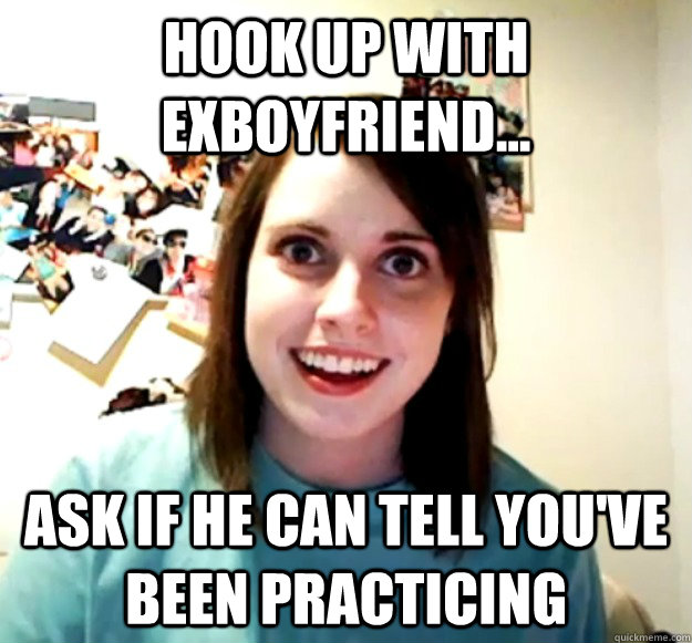 Hook up with exboyfriend... Ask if he can tell you've been practicing - Hook up with exboyfriend... Ask if he can tell you've been practicing  Misc