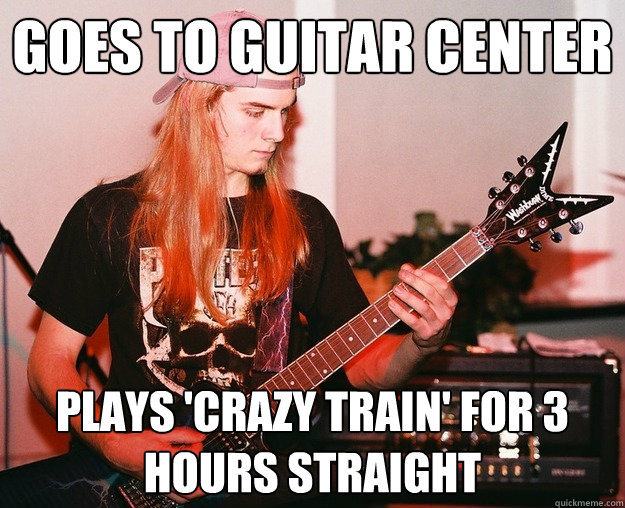 goes to guitar center  plays 'crazy train' for 3 hours straight
