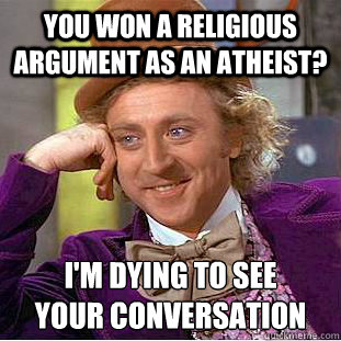 you won a religious argument as an atheist? i'm dying to see your conversation - you won a religious argument as an atheist? i'm dying to see your conversation  Creepy Wonka