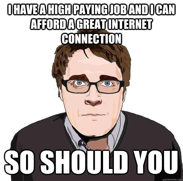 I have a high paying job and i can afford a great internet connection so should you - I have a high paying job and i can afford a great internet connection so should you  Always Online Adam Orth